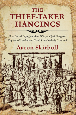 The Thief-Taker Hangings: How Daniel Defoe, Jonathan Wild, and Jack Sheppard Captivated London and Created the Celebrity Criminal
