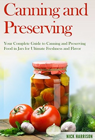 Canning and Preserving: Your Complete Guide to Canning and Preserving Food in Jars for Ultimate Freshness and Flavor