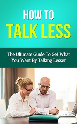 How To Talk Less - The Ultimate Guide To Get What You Want By Talking Lesser