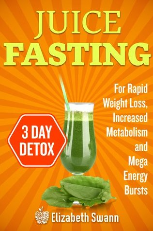 Juice Fasting For Weight Loss: 3-Day Detox Plan For Rapid Weight Loss, Increased Metabolism, Intense Detoxification And Mega Energy Bursts