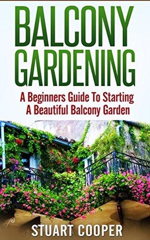 Balcony Gardening A Beginners Guide To Starting A Beautiful Balcony Garden By Stuart Cooper