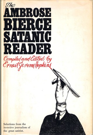 The Ambrose Bierce Satanic Reader: Selections from the Invective journalism of the Great Satirist