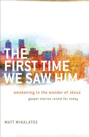 First Time We Saw Him, The by Matt Mikalatos