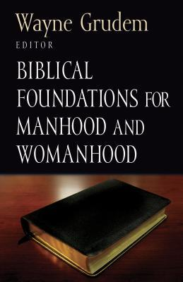 Biblical Foundations for Manhood and Womanhood by Wayne A. Grudem