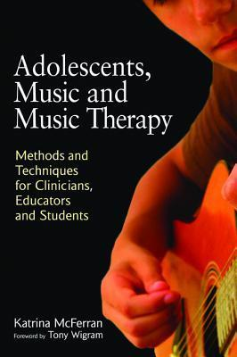 Adolescents, Music and Music Therapy: Methods and Techniques for Clinicians, Educators and Students