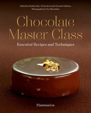 Chocolate Master Class: Essential Recipes and Techniques par Frederic Bau, Ecole Grand Chocolat Valrhona, Clay Mclachlan, Julie Haubourdin