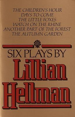 Six Plays: The Children's Hour / Days to Come / The Little Foxes / Watch on the Rhine / Another Part of the Forest / The Autumn Garden