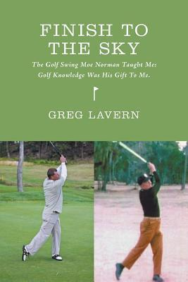 Finish to the Sky - The Golf Swing Moe Norman Taught Me: Golf Knowledge Was His Gift to Me.