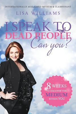 I speak to dead people: can you? by Lisa Williams