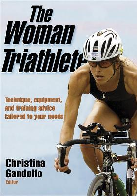 The Woman Triathlete: Technique, Equipment, and Training Advice Tailored to Your Needs