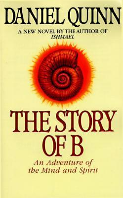 The Story of B: An Adventure of the Mind and Spirit (Ishmael, #2)