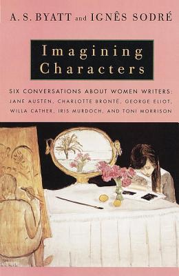 Imagining Characters: Six Conversations About Women Writers: Jane Austen, Charlotte Bronte, George Eliot, Willa Cather, Iris Murdoch, and Toni Morrison