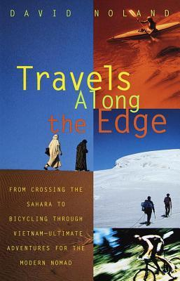 Travels Along the Edge: 40 Ultimate Adventures for the Modern Nomad--From Crossing the Sahara to Bicycling Through Vietnam