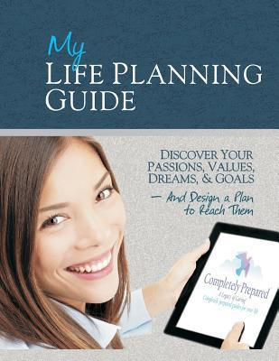 My Life Planning Guide: Discover Your Passions, Values, Dreams, and Goals and Design a Plan to Reach Them