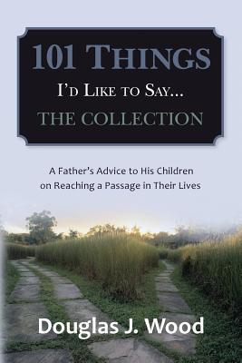 101 Things I'd Like to Say...the Collection: A Father's Advice to His Children on Reaching a Passage in Their Lives
