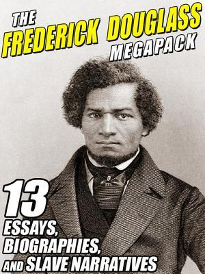 The Frederick Douglass Megapack: 13 Essays, Biographies, and Slave Narratives