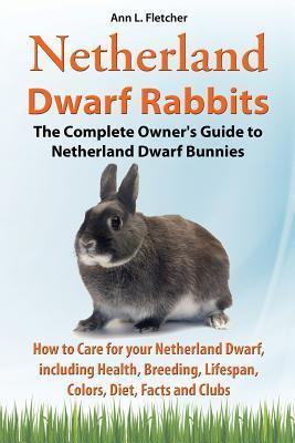 Netherland Dwarf Rabbits, the Complete Owner's Guide to Netherland Dwarf Bunnies, How to Care for Your Netherland Dwarf, Including Health, Breeding, Lifespan, Colors, Diet, Facts and Clubs: The Complete Owner's Guide to Netherland Dwarf Bunnies, How to...