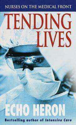 Tending Lives: Nurses on the Medical Front by Echo Heron