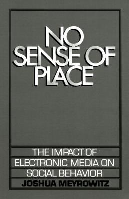 No Sense of Place: The Impact of Electronic Media on Social Behavior