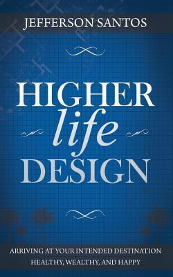Higher Life Design: Arriving at Your Intended Destination Healthy, Wealthy, and Happy