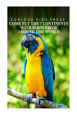 Come Fly the 7 Continents with Birds Around the World - Curious Kids Press: Kids Book about Animals and Wildlife, Children's Books 4-6
