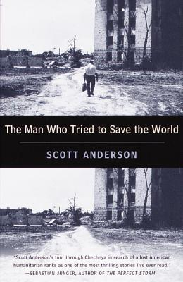 The Man Who Tried to Save the World The Dangerous Life and Mysterious Disappearance of an American Hero