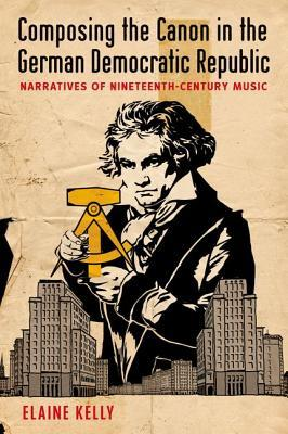 Composing the Canon in the German Democratic Republic: Narratives of Nineteenth-Century Music