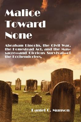 Malice Toward None: Abraham Lincoln, the Civil War, the Homestead Act, and the Massacre --and Heartening Survival--of the Kochendorfers