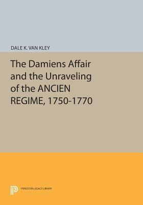 The Damiens Affair and the Unraveling of the Ancien Regime, 1750-1770