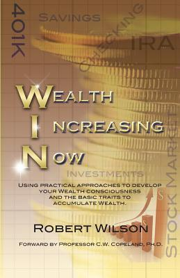 W.I.N. Wealth Increasing Now: Using practical approaches to develop your Wealth Consciousness and the basic traits to Accumulate Wealth.