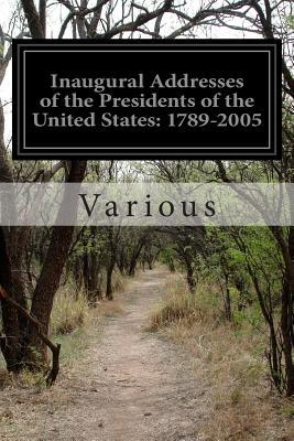 Inaugural Addresses of the Presidents of the United States: 1789-2005: From George Washington to George W. Bush