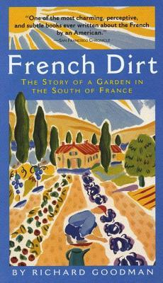Ebook French Dirt: The Story of a Garden in the South of France by Richard Goodman TXT!