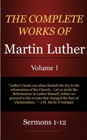 The Complete Works of Martin Luther: Volume 1, Sermons 1-12