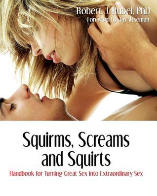 Squirms, Screams and Squirts: Handbook for Turning Great Sex Into Extraordinary Sex