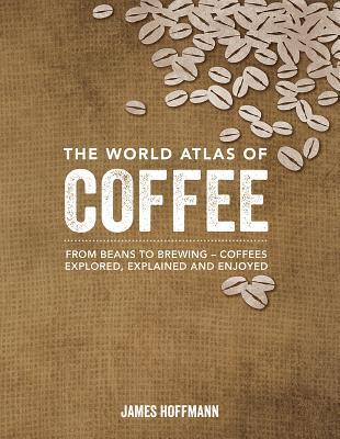 The world atlas of coffee from beans to brewing coffees explored 21563974 fandeluxe Image collections