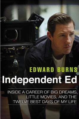 Ebook Independent Ed: Inside a Career of Big Dreams, Little Movies, and the Twelve Best Days of My Life by Edward Burns TXT!