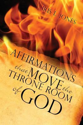 Affirmations That Move the Throne Room of God: A 30-45 Day Journey of Adjusting Your Mind Toward God's Plans and Desires for You