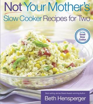 Not Your Mother's Slow Cooker Recipes for Two by Beth Hensperger