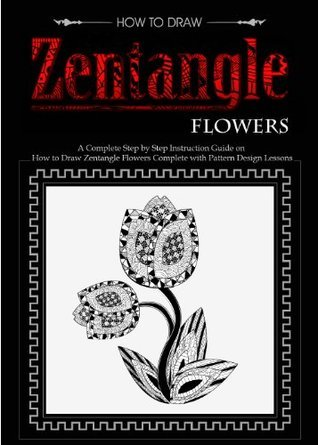 How to Draw Zentangle Flowers: A Complete Step by Step Instruction Guide on How to Draw Zentangle Flowers Complete with Pattern Design Lessons