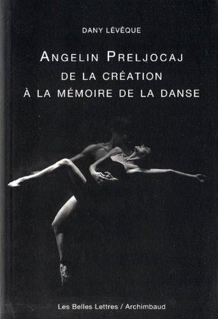 Angelin Preljocaj: De la création à la mémoire de la danse por Dany Leveque