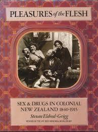 Pleasures Of The Flesh: Sex & Drugs In Colonial New Zealand, 1840 1915