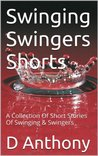 Swinging Swingers Shorts: A Collection Of Short Stories Of Swinging & Swingers