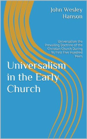 Universalism in the Early Church: Universalism the Prevailing Doctrine of the Christian Church During Its First Five Hundred Years
