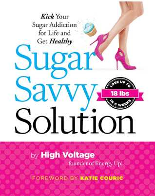 Sugar Savvy Solution: The 6-Week Solution to Kicking Your Sugar Addiction for Life