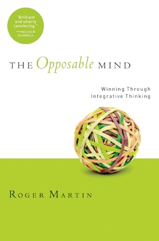 Opposable mind: winning through integrative thinking by Roger L. Martin