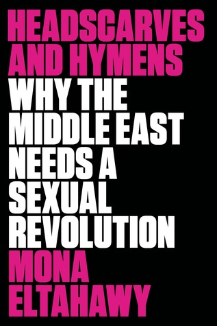 Headscarves and Hymens: Why the Middle East Needs a Sexual Revolution por Mona Eltahawy