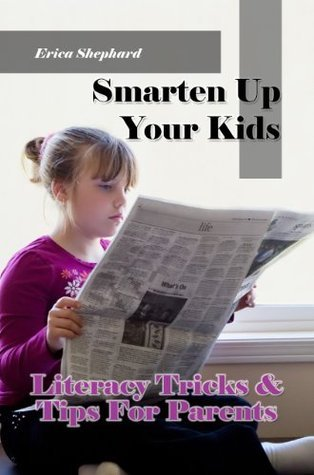 Smarten Up Your Kids - Literacy Tricks & Tips For Parents : Why You Should Read To Children, How To Teach A Child To Read And Just When To Teach A Child To Read
