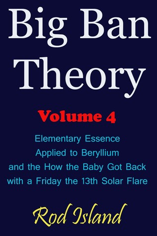 Big Ban Theory: Elementary Essence Applied to Beryllium and How the Baby Got Back with a Friday the 13th Solar Flare, Volume 4
