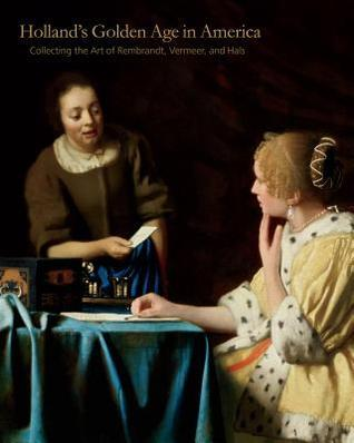 Holland S Golden Age in America: Collecting the Art of Rembrandt, Vermeer, and Hals
