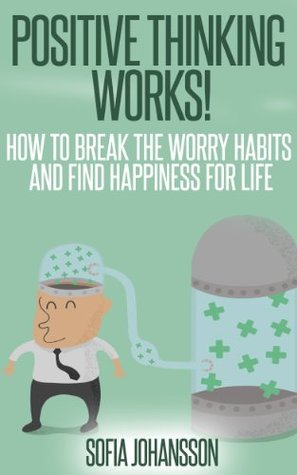 Positive thinking works! How to Break the worry habits and find happiness for life (Delivering happiness) (Happiness Project Book 1)